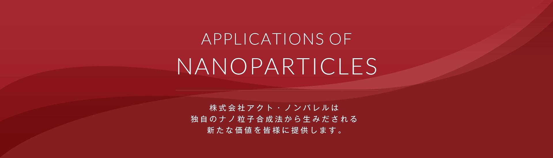 株式会社アクト・ノンパレルは 独自のナノ粒子合成法から生みだされる 新たな価値を皆様に提供します。